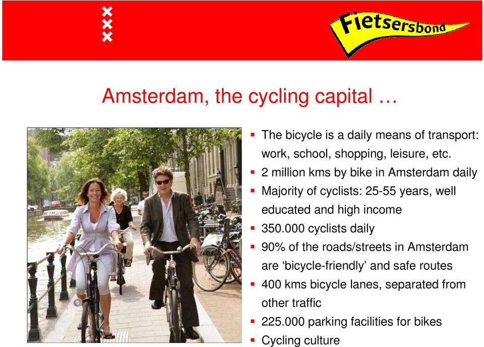 2 million kms by bike in Amsterdam daily Majority of cyclists: 25-55 years, well educated and high