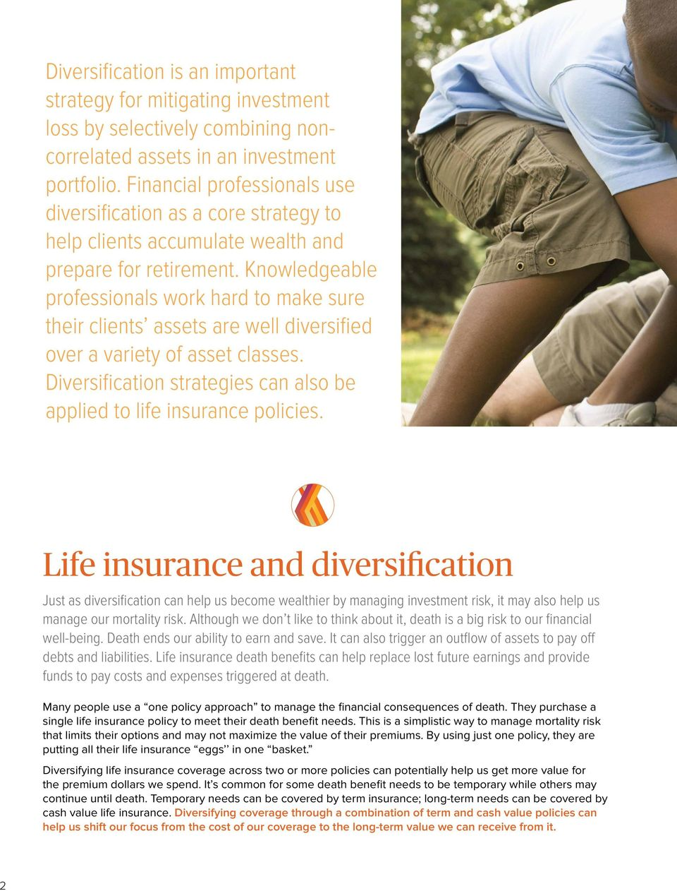 Knowledgeable professionals work hard to make sure their clients assets are well diversified over a variety of asset classes. Diversification strategies can also be applied to life insurance policies.