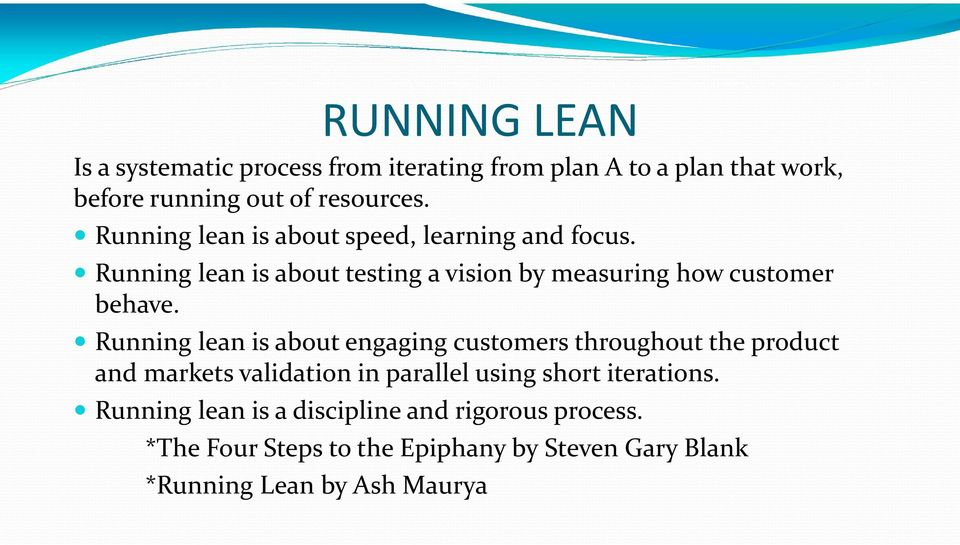 Running lean is about engaging customers throughout the product and markets validation in parallel using short iterations.