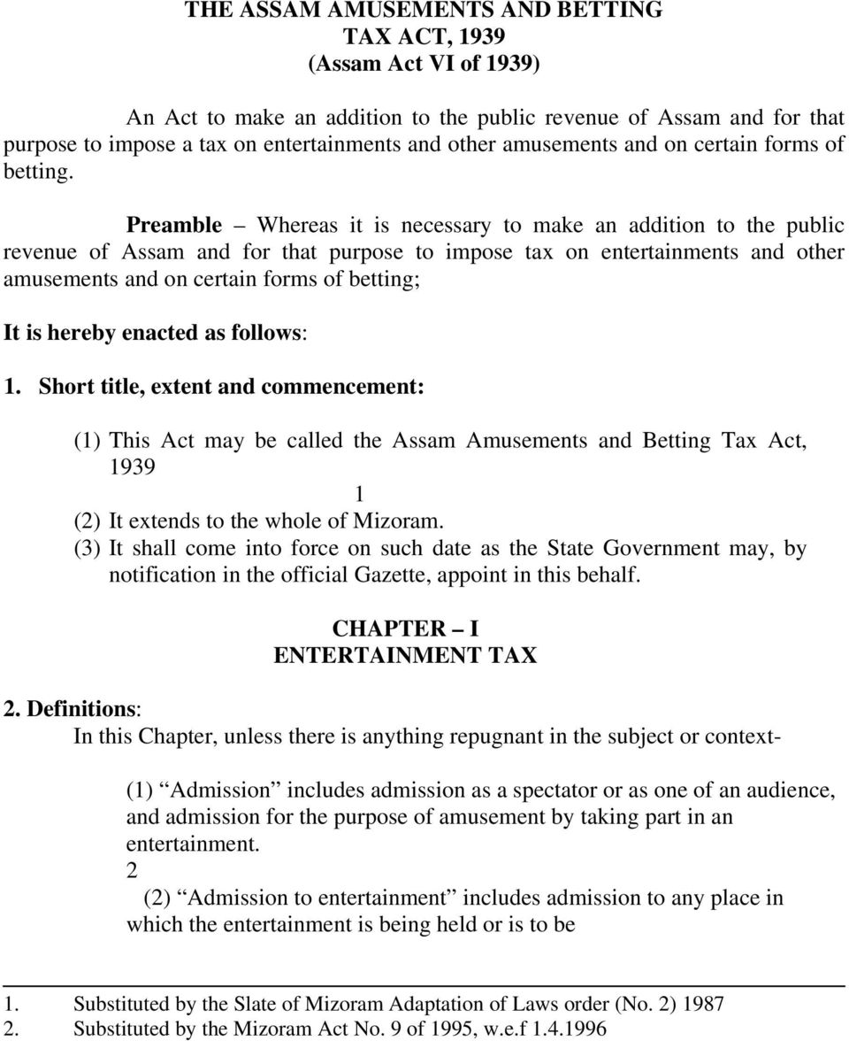 Preamble Whereas it is necessary to make an addition to the public revenue of Assam and for that purpose to impose tax on entertainments and other amusements and on certain forms of betting; It is