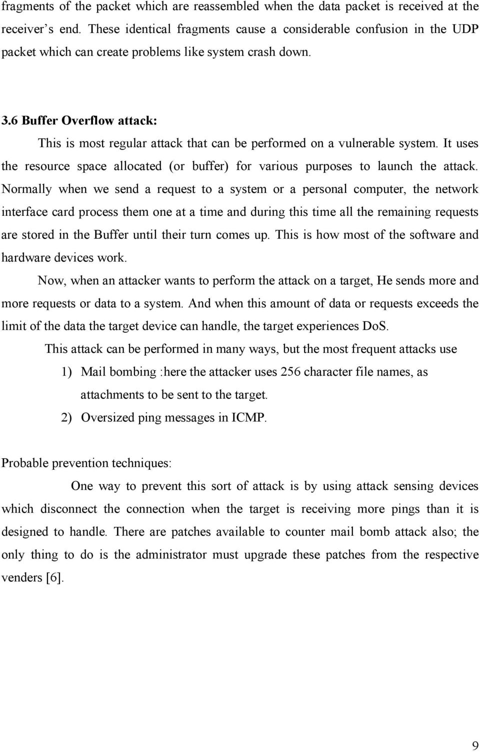 6 Buffer Overflow attack: This is most regular attack that can be performed on a vulnerable system. It uses the resource space allocated (or buffer) for various purposes to launch the attack.