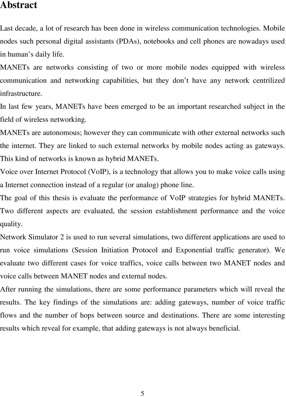 MANETs are networks consisting of two or more mobile nodes equipped with wireless communication and networking capabilities, but they don t have any network centrilized infrastructure.