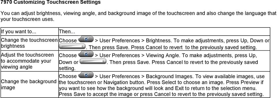 To make adjustments, press Up, Down or. Then press Save. Press Cancel to revert to the previously saved setting. > User Preferences > Viewing Angle. To make adjustments, press Up,. Then press Save. Press Cancel to revert to the previously saved Choose Down or setting.
