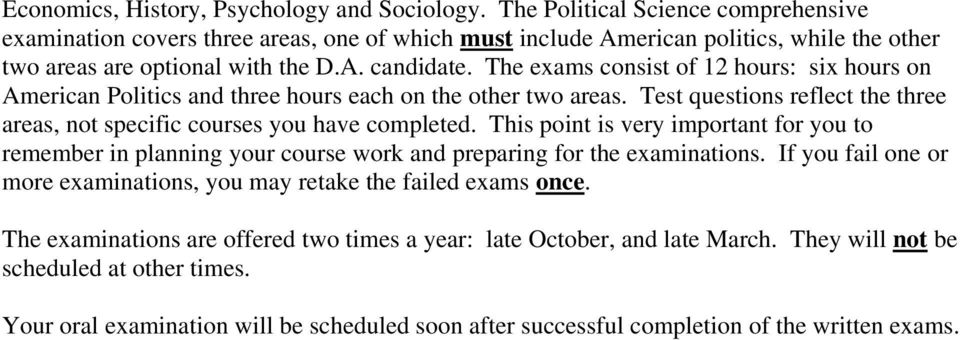 The exams consist of 12 hours: six hours on American Politics and three hours each on the other two areas. Test questions reflect the three areas, not specific courses you have completed.