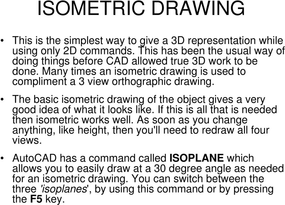 The basic isometric drawing of the object gives a very good idea of what it looks like. If this is all that is needed then isometric works well.