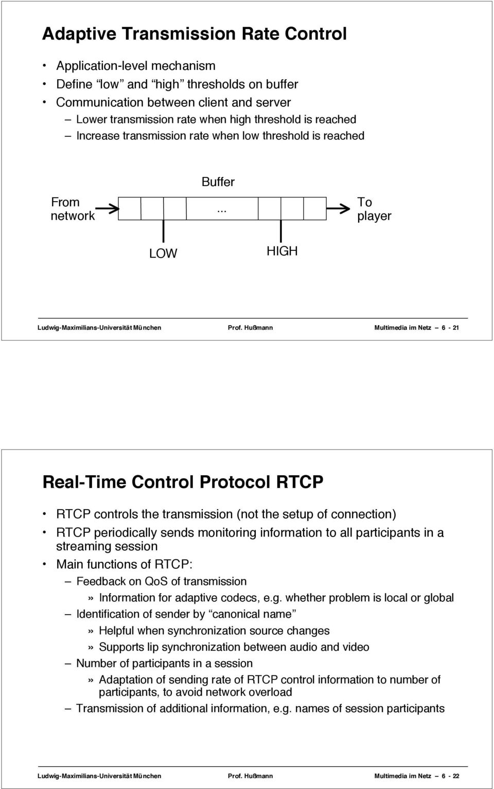 Hußmann Multimedia im Netz 6-21 Real-Time Control Protocol RTCP RTCP controls the transmission (not the setup of connection) RTCP periodically sends monitoring information to all participants in a