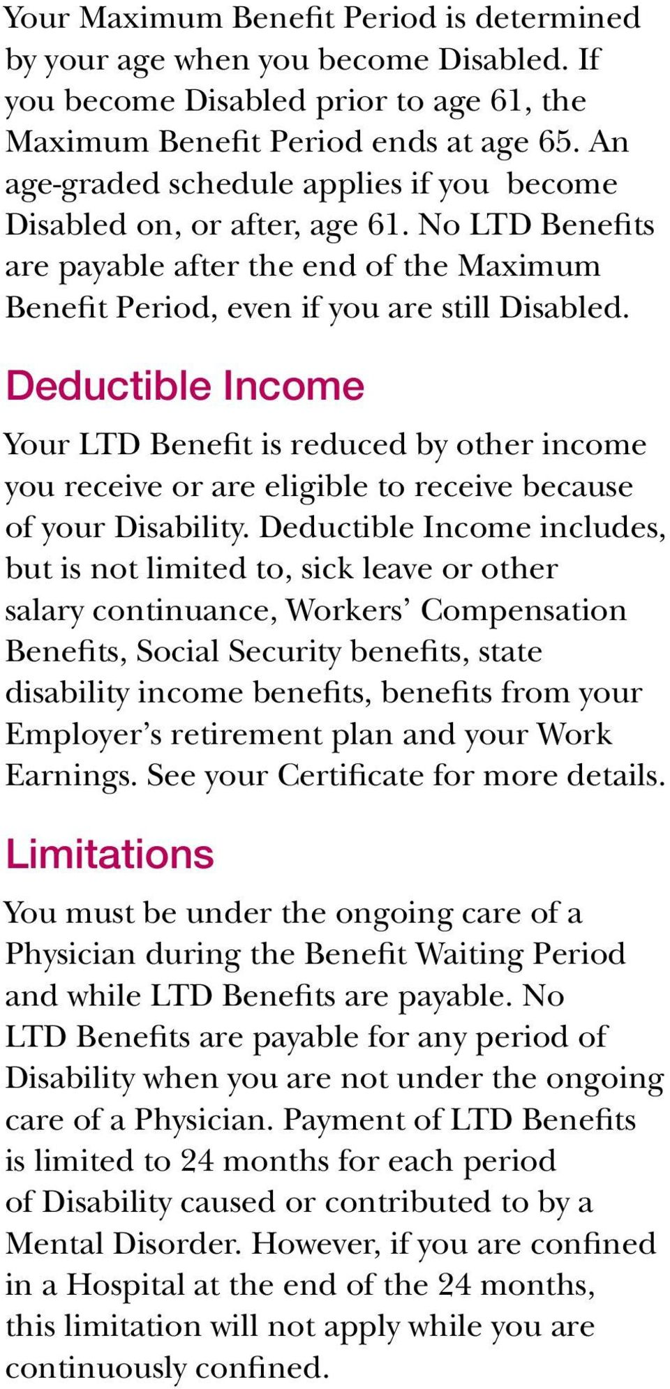 Deductible Income Your LTD Benefit is reduced by other income you receive or are eligible to receive because of your Disability.