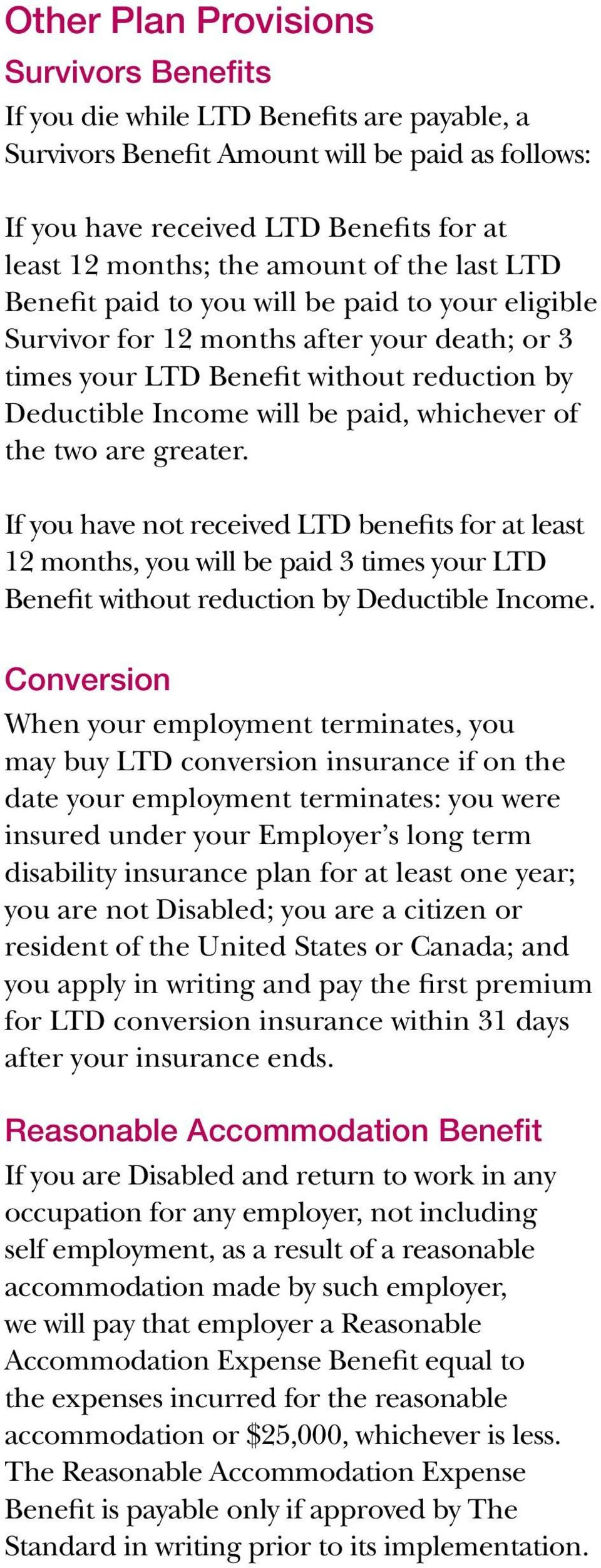 whichever of the two are greater. If you have not received LTD benefits for at least 12 months, you will be paid 3 times your LTD Benefit without reduction by Deductible Income.