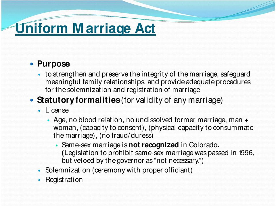 marriage, man + woman, (capacity to consent), (physical capacity to consummate the marriage), (no fraud/duress) Same-sex marriage is not recognized in Colorado.