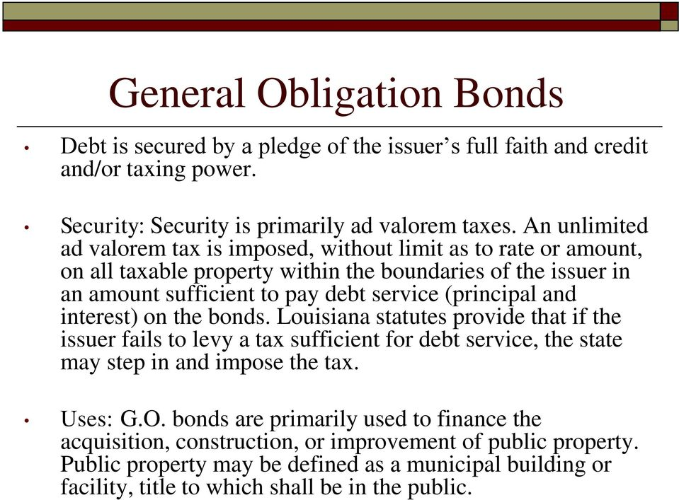 (principal and interest) on the bonds. Louisiana statutes provide that if the issuer fails to levy a tax sufficient for debt service, the state may step in and impose the tax. Uses: G.