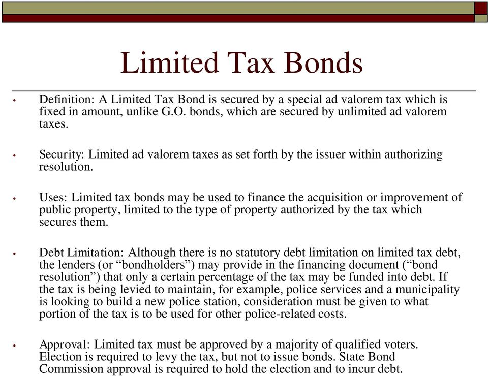 Limited Tax Bonds Definition: A Limited Tax Bond is secured by a special ad valorem tax which is fixed in amount, unlike G.O. bonds, which are secured by unlimited ad valorem taxes.