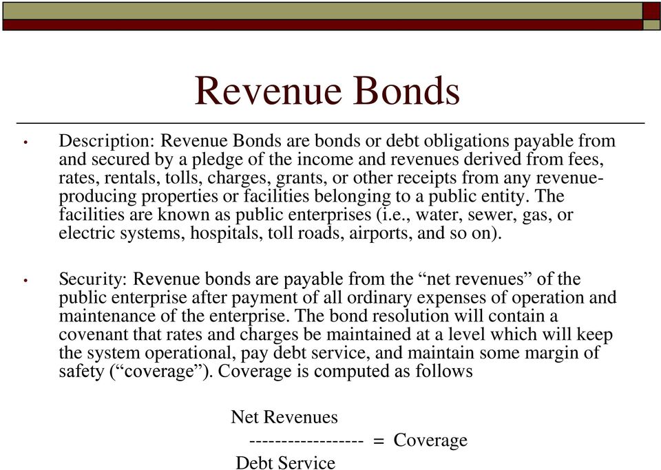 Security: Revenue bonds are payable from the net revenues of the public enterprise after payment of all ordinary expenses of operation and maintenance of the enterprise.