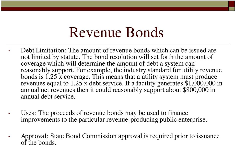 For example, the industry standard for utility revenue bonds is 1.25 x coverage. This means that a utility system must produce revenues equal to 1.25 x debt service.
