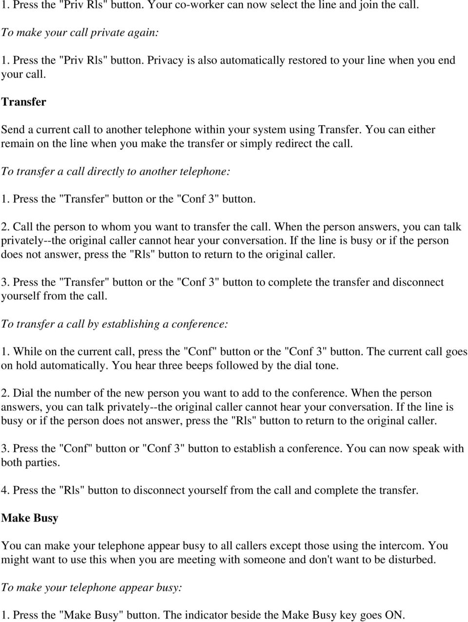 "To transfer a call directly to another telephone: 1. Press the ""Transfer"" button or the ""Conf 3"" button. 2. Call the person to whom you want to transfer the call."
