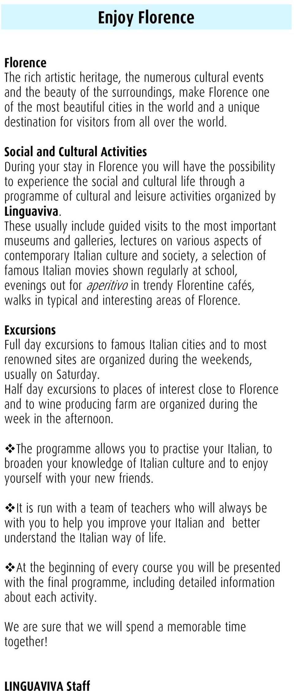 Social and Cultural Activities During your stay in Florence you will have the possibility to experience the social and cultural life through a programme of cultural and leisure activities organized