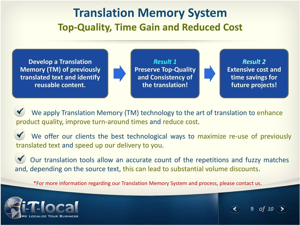 We apply Translation Memory (TM) technology to the art of translation to enhance product quality, improve turn-around times and reduce cost.
