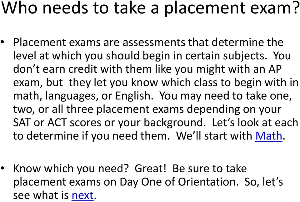 You may need to take one, two, or all three placement exams depending on your SAT or ACT scores or your background.