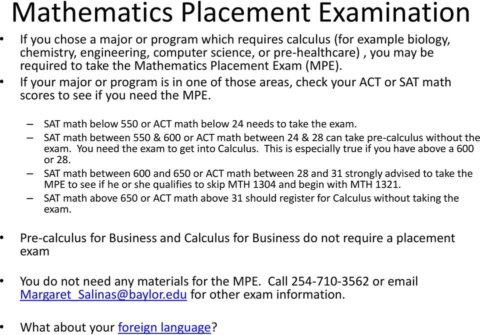SAT math below 550 or ACT math below 24 needs to take the exam. SAT math between 550 & 600 or ACT math between 24 & 28 can take pre-calculus without the exam. You need the exam to get into Calculus.