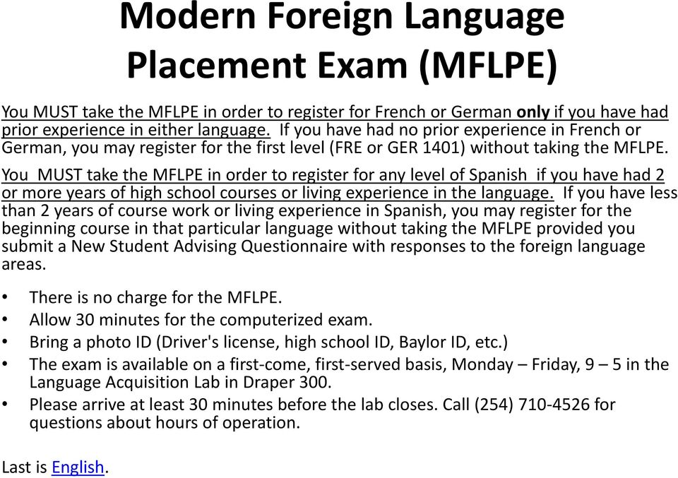 You MUST take the MFLPE in order to register for any level of Spanish if you have had 2 or more years of high school courses or living experience in the language.