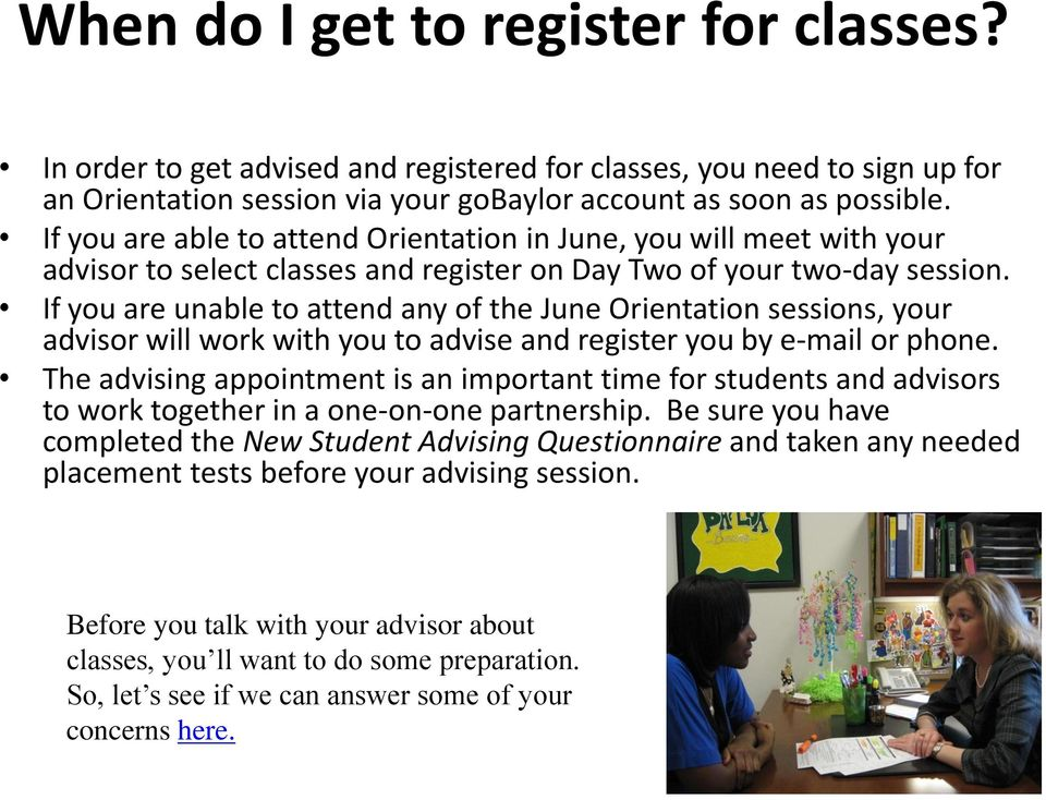 If you are unable to attend any of the June Orientation sessions, your advisor will work with you to advise and register you by e-mail or phone.