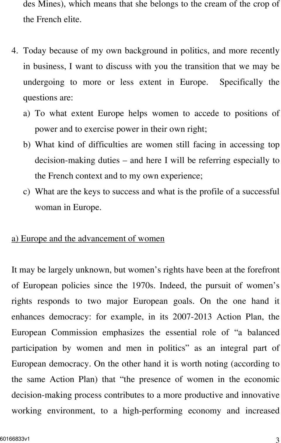 Specifically the questions are: a) To what extent Europe helps women to accede to positions of power and to exercise power in their own right; b) What kind of difficulties are women still facing in