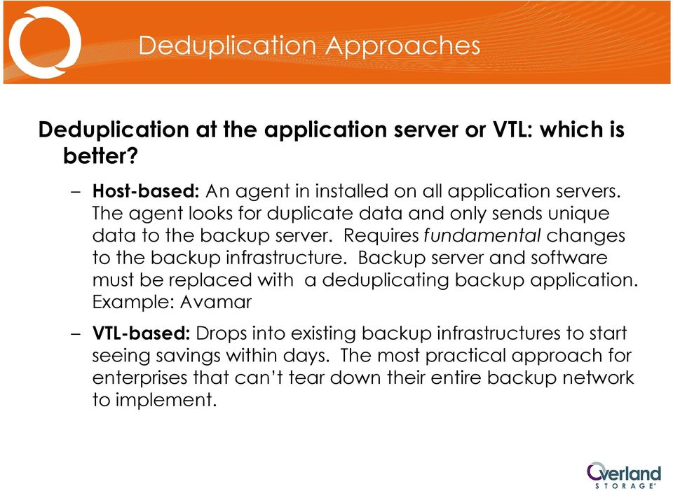 Requires fundamental changes to the backup infrastructure. Backup server and software must be replaced with a deduplicating backup application.