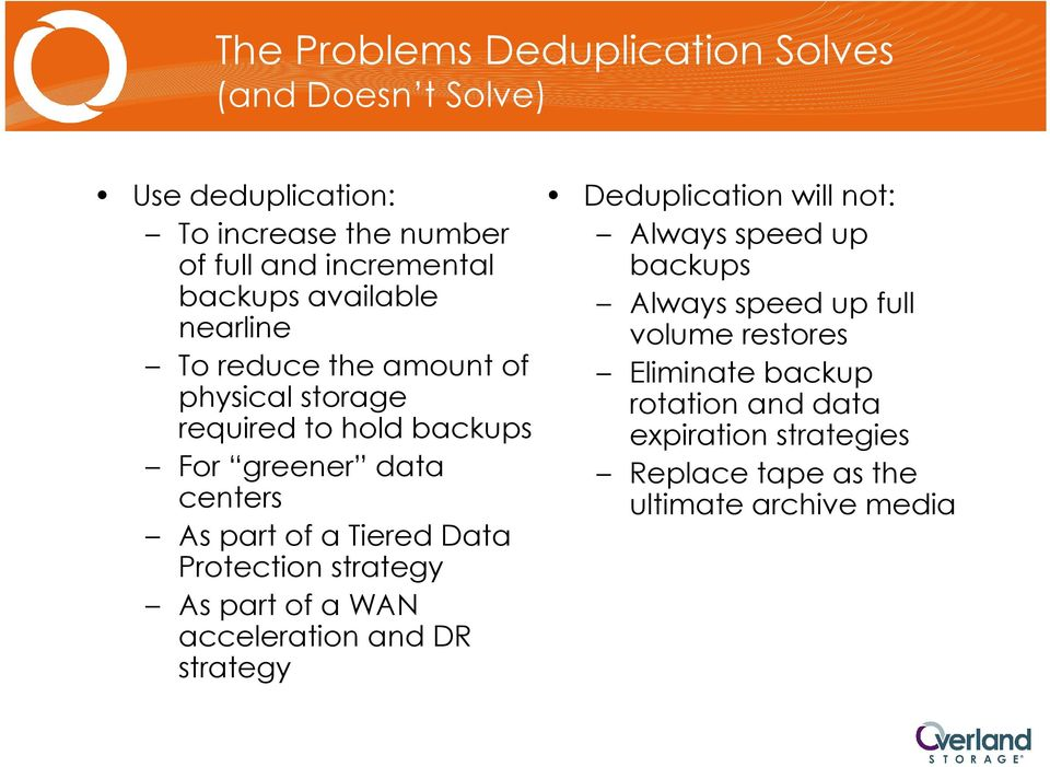 Tiered Data Protection strategy As part of a WAN acceleration and DR strategy Deduplication will not: Always speed up backups