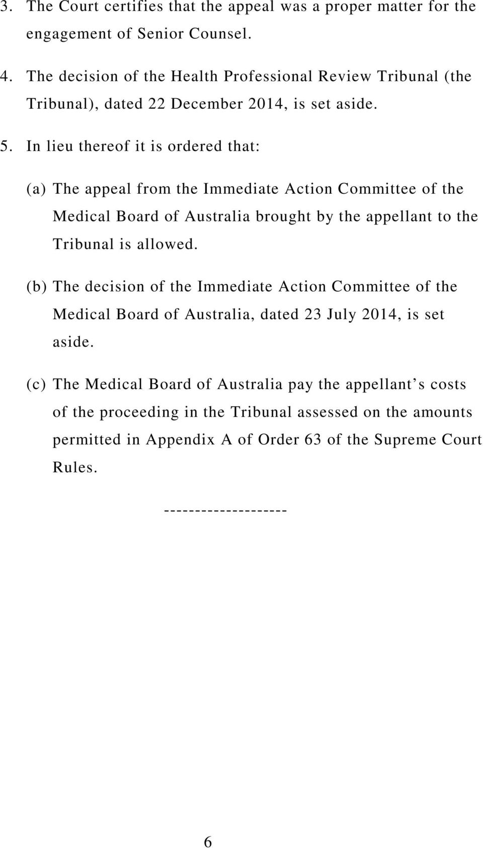 In lieu thereof it is ordered that: (a) The appeal from the Immediate Action Committee of the Medical Board of Australia brought by the appellant to the Tribunal is allowed.
