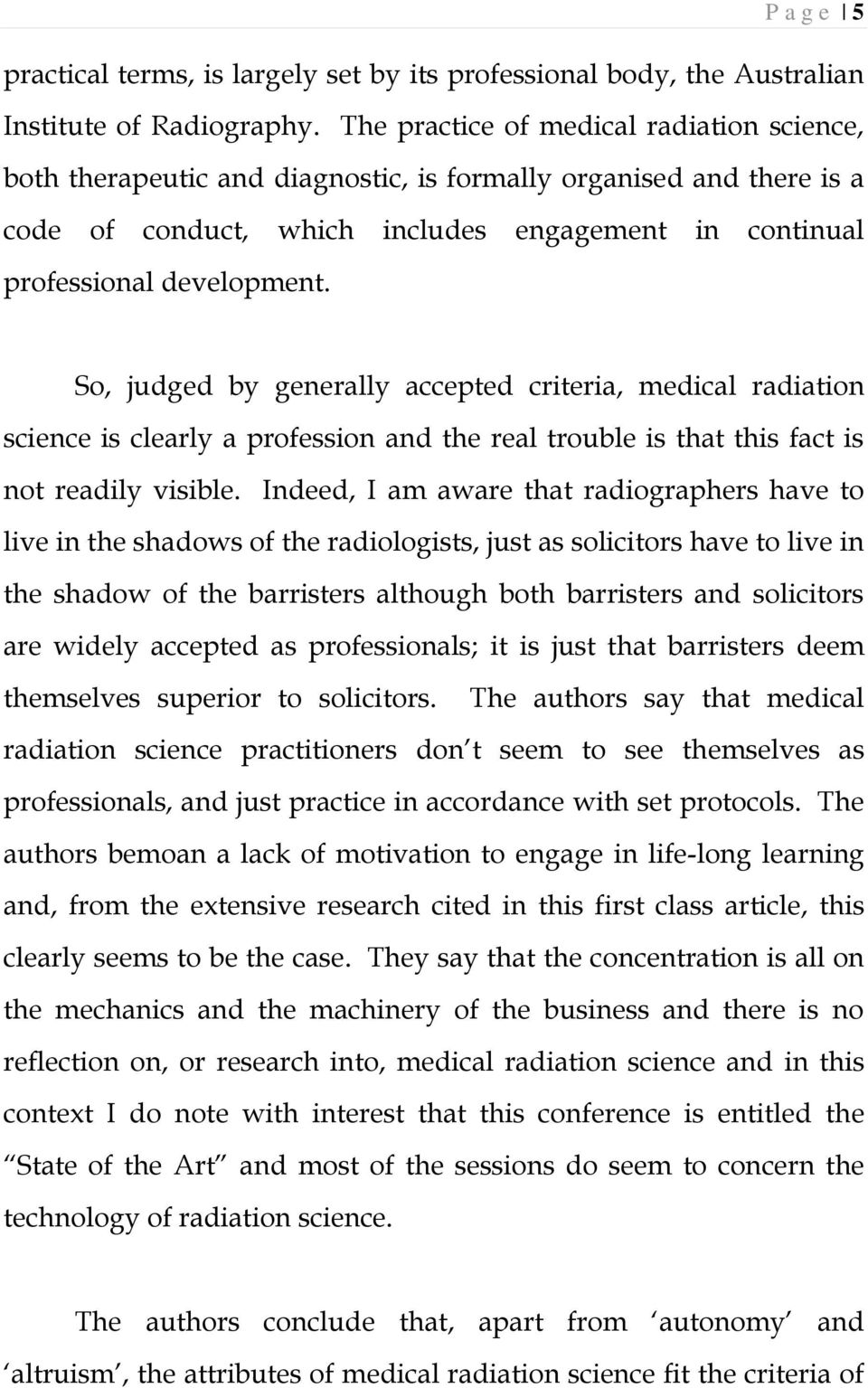 So, judged by generally accepted criteria, medical radiation science is clearly a profession and the real trouble is that this fact is not readily visible.