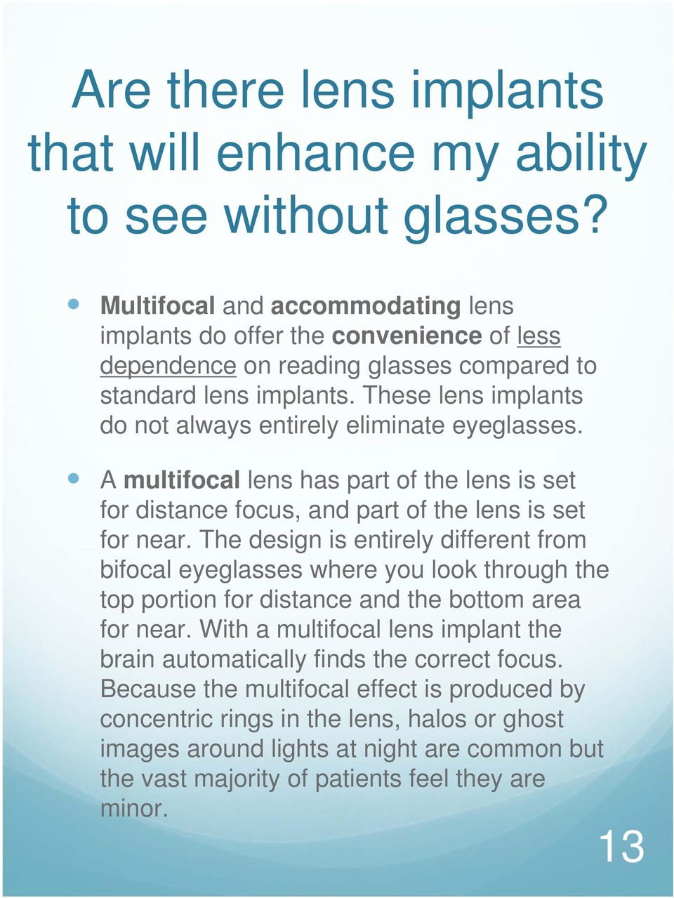 These lens implants do not always entirely eliminate eyeglasses. A multifocal lens has part of the lens is set for distance focus, and part of the lens is set for near.