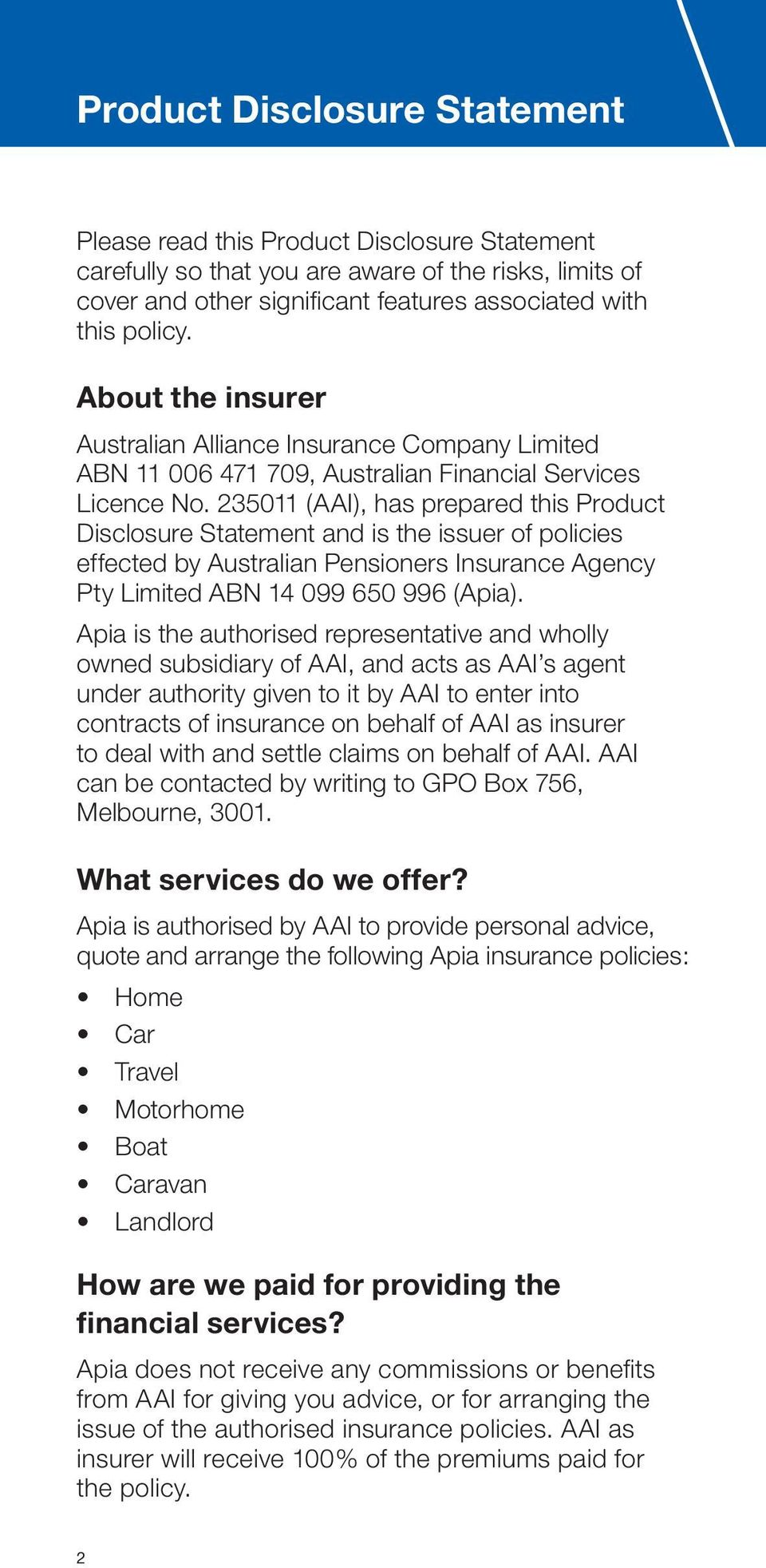 235011 (AAI), has prepared this Product Disclosure Statement and is the issuer of policies effected by Australian Pensioners Insurance Agency Pty Limited ABN 14 099 650 996 (Apia).