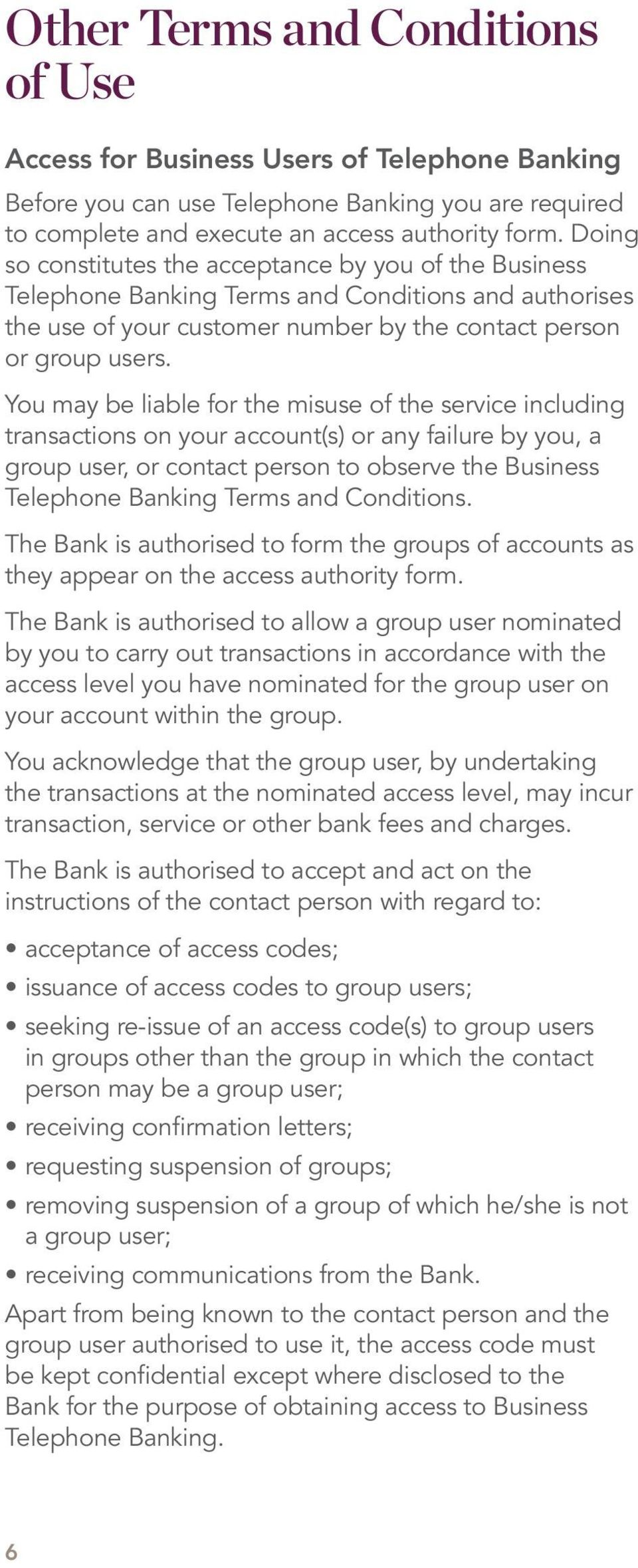 You may be liable for the misuse of the service including transactions on your account(s) or any failure by you, a group user, or contact person to observe the Business Telephone Banking Terms and
