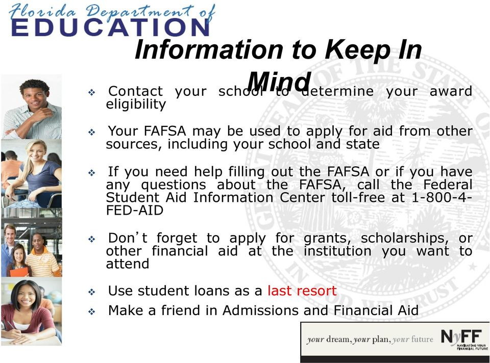 call the Federal Student Aid Information Center toll-free at 1-800-4- FED-AID Don t forget to apply for grants, scholarships, or