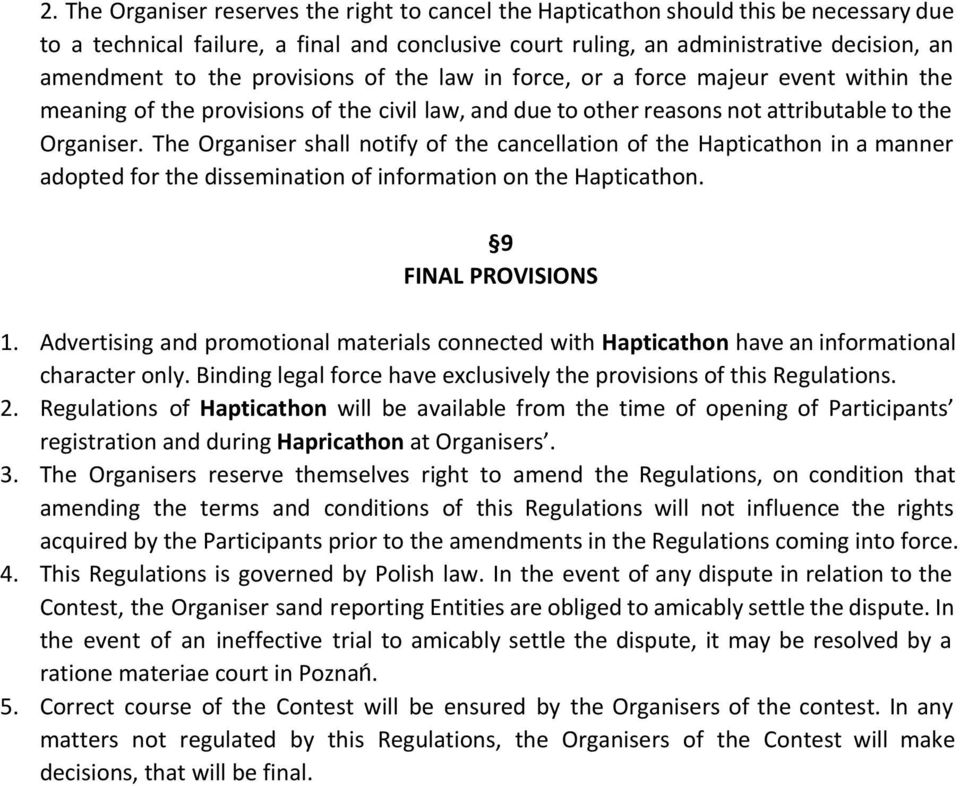 The Organiser shall notify of the cancellation of the Hapticathon in a manner adopted for the dissemination of information on the Hapticathon. 9 FINAL PROVISIONS 1.