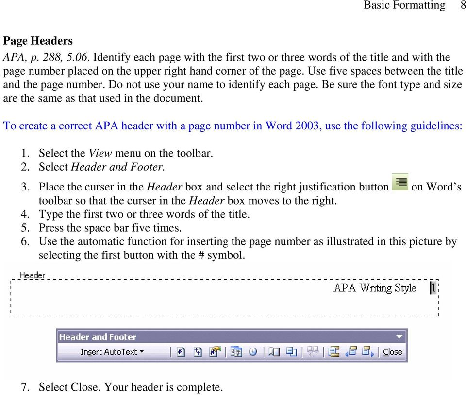 To create a correct APA header with a page number in Word 2003, use the following guidelines: 1. Select the View menu on the toolbar. 2. Select Header and Footer. 3.