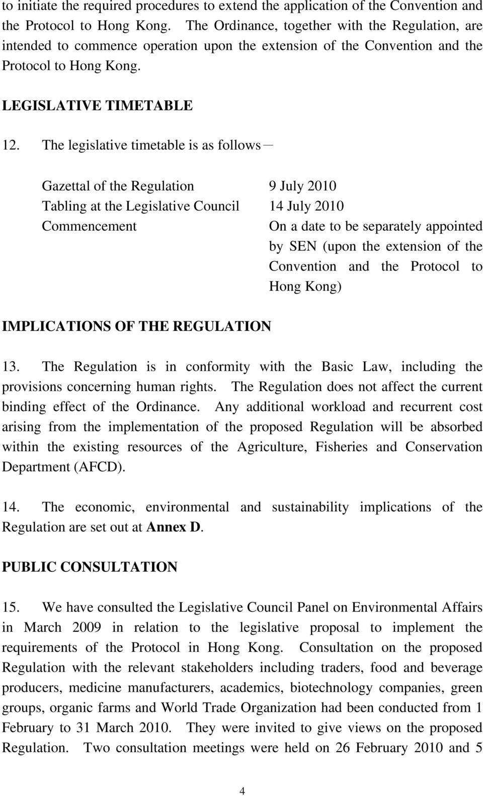 The legislative timetable is as follows- Gazettal of the Regulation 9 July 2010 Tabling at the Legislative Council 14 July 2010 Commencement On a date to be separately appointed by SEN (upon the