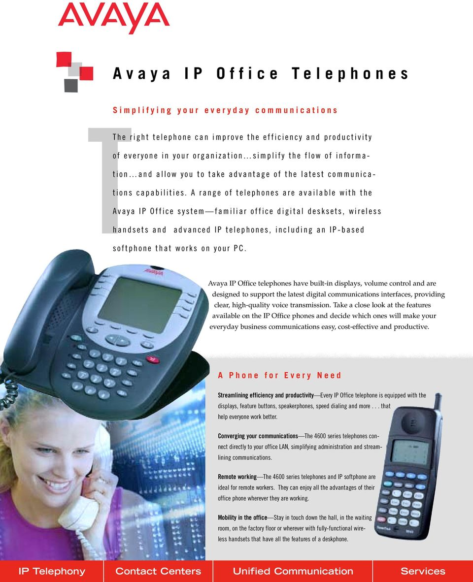 A range of telephones are available with the A vaya IP Office system familiar office digital desksets, wireless handsets and advanced IP telephones, including an IP-based softphone that works on your