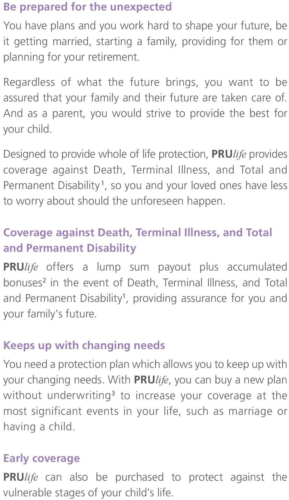 Designed to provide whole of life protection, PRUlife provides coverage against Death, Terminal Illness, and and Permanent Disability 1, so you and your loved ones have less to worry about should the