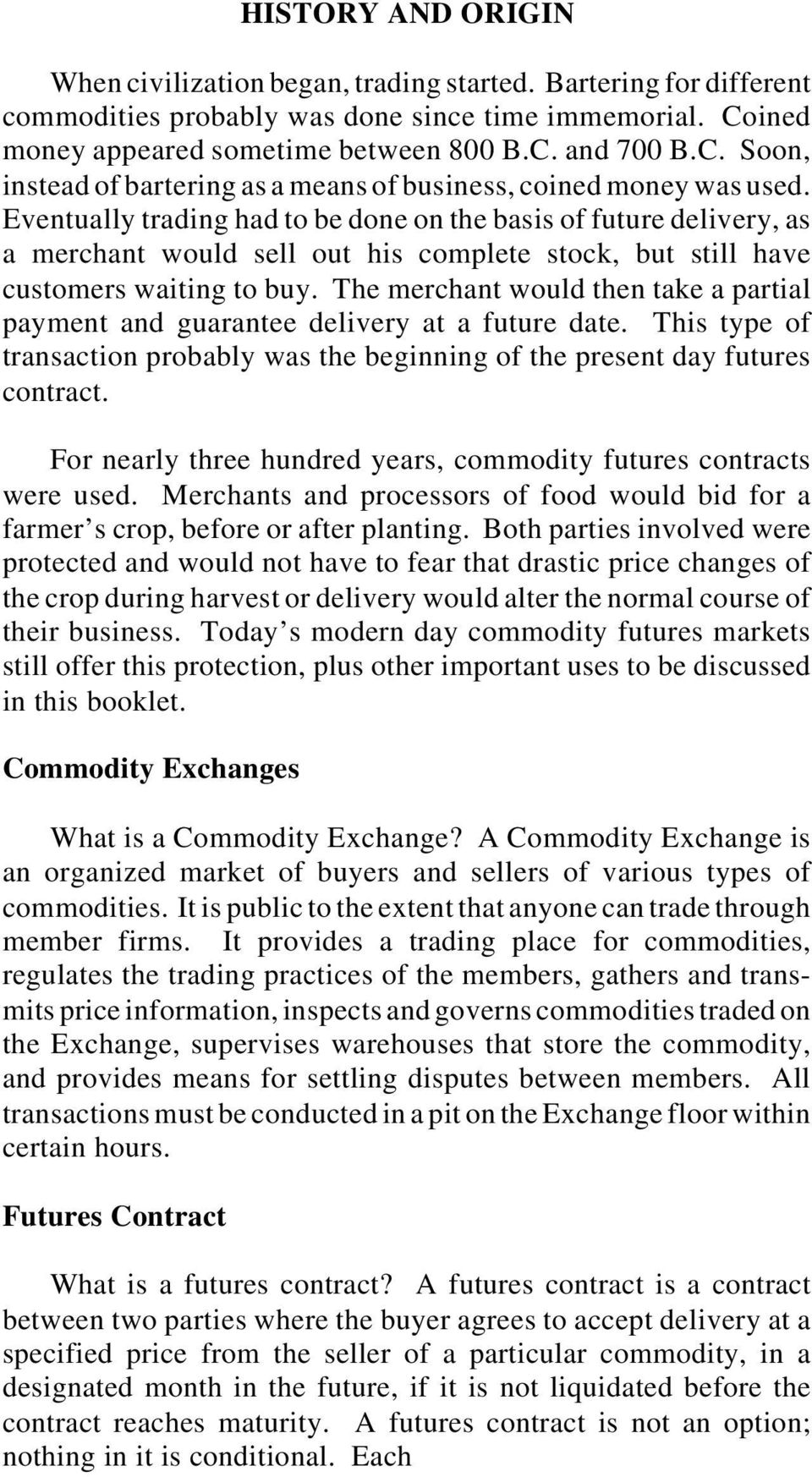 Eventually trading had to be done on the basis of future delivery, as a merchant would sell out his complete stock, but still have customers waiting to buy.
