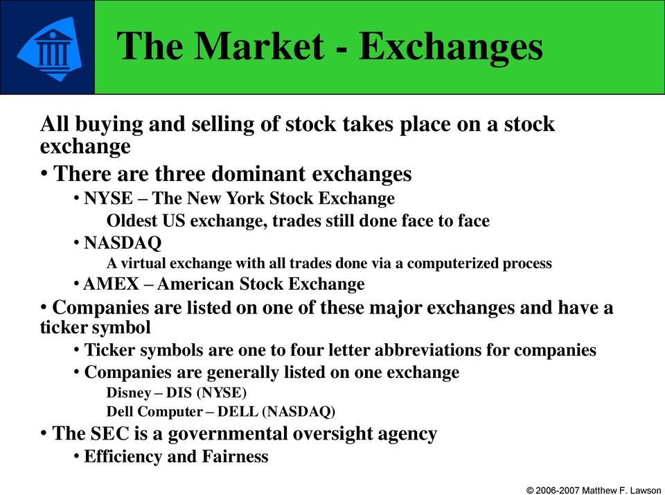 Stock Exchange Companies are listed on one of these major exchanges and have a ticker symbol Ticker symbols are one to four letter abbreviations for