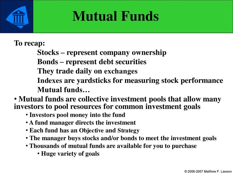 resources for common investment goals Investors pool money into the fund A fund manager directs the investment Each fund has an Objective and