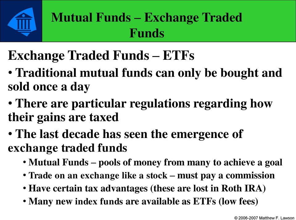 exchange traded funds Mutual Funds pools of money from many to achieve a goal Trade on an exchange like a stock must pay
