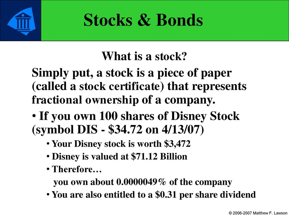ownership of a company. If you own 100 shares of Disney Stock (symbol DIS - $34.