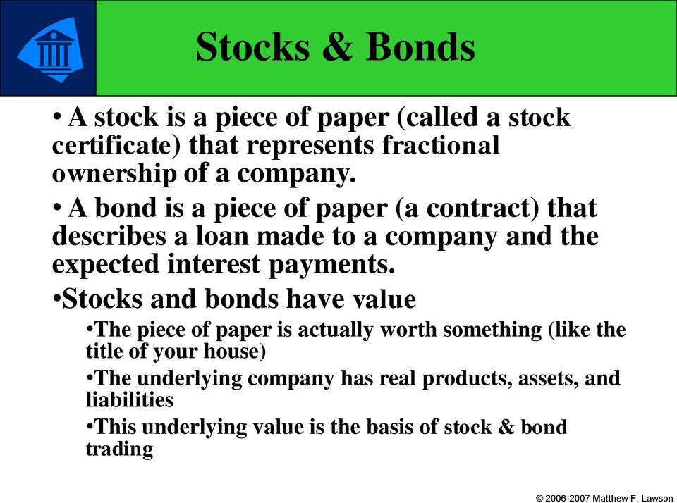 A bond is a piece of paper (a contract) that describes a loan made to a company and the expected interest payments.