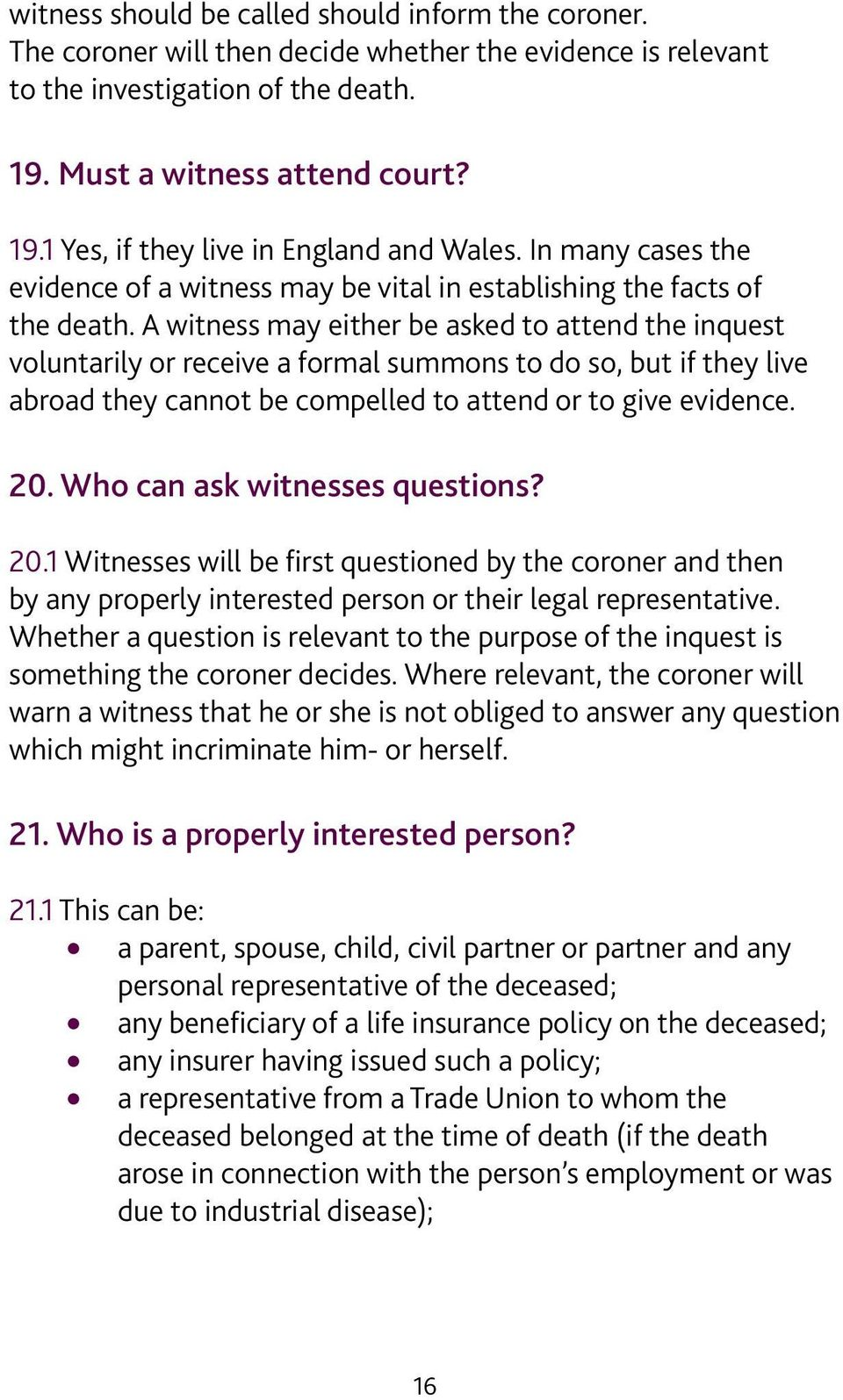 A witness may either be asked to attend the inquest voluntarily or receive a formal summons to do so, but if they live abroad they cannot be compelled to attend or to give evidence. 20.