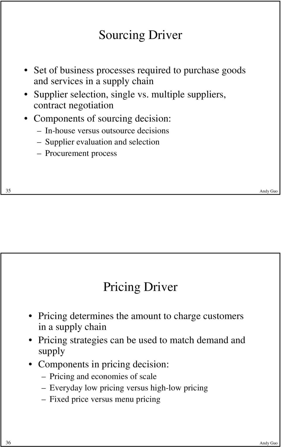 Procurement process 35 Andy Guo Pricing Driver Pricing determines the amount to charge customers in a supply chain Pricing strategies can be used to
