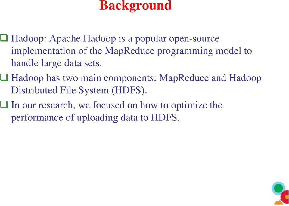 Hadoop has two main components: MapReduce and Hadoop Distributed File System