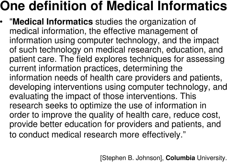 The field explores techniques for assessing current information practices, determining the information needs of health care providers and patients, developing interventions using computer