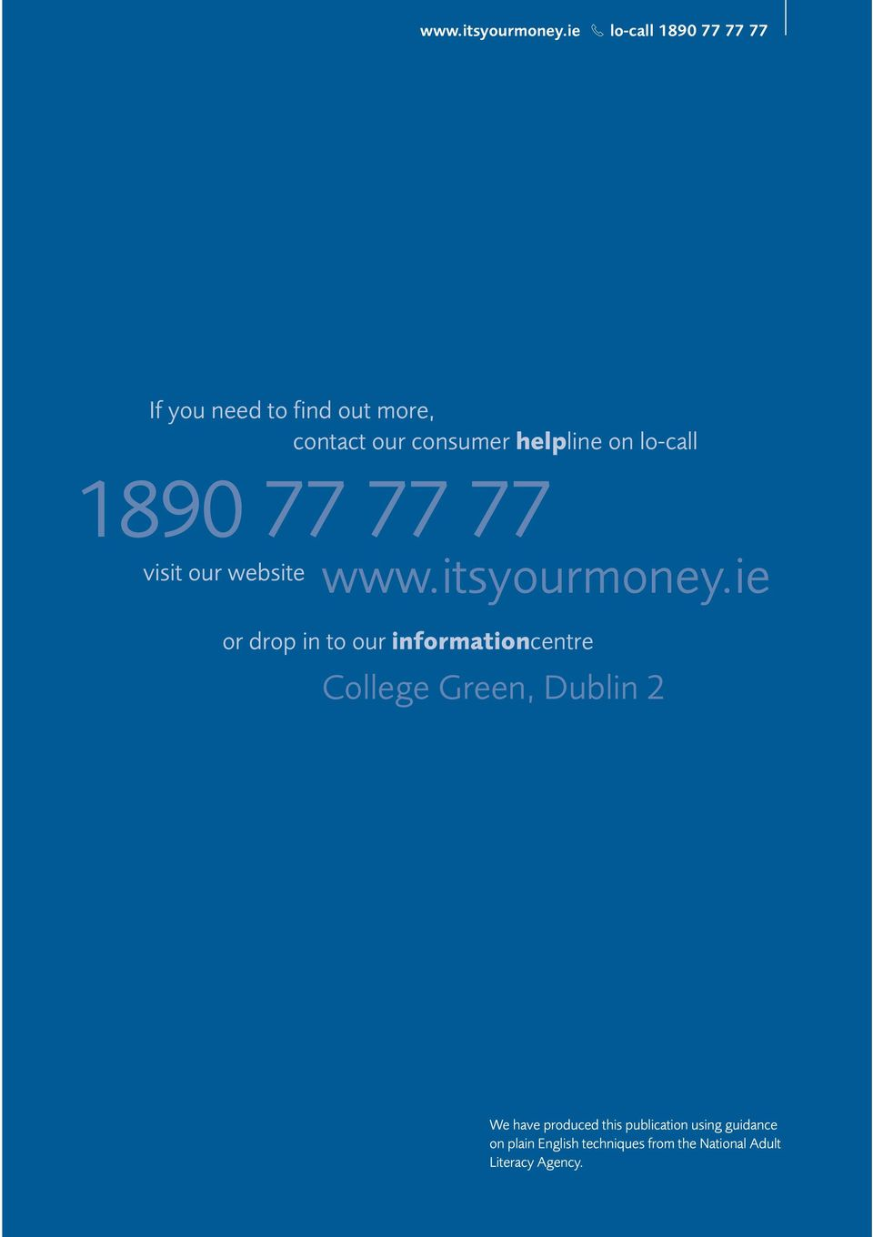 helpline on lo-call 1890 77 77 77 visit our website ie or drop in to our