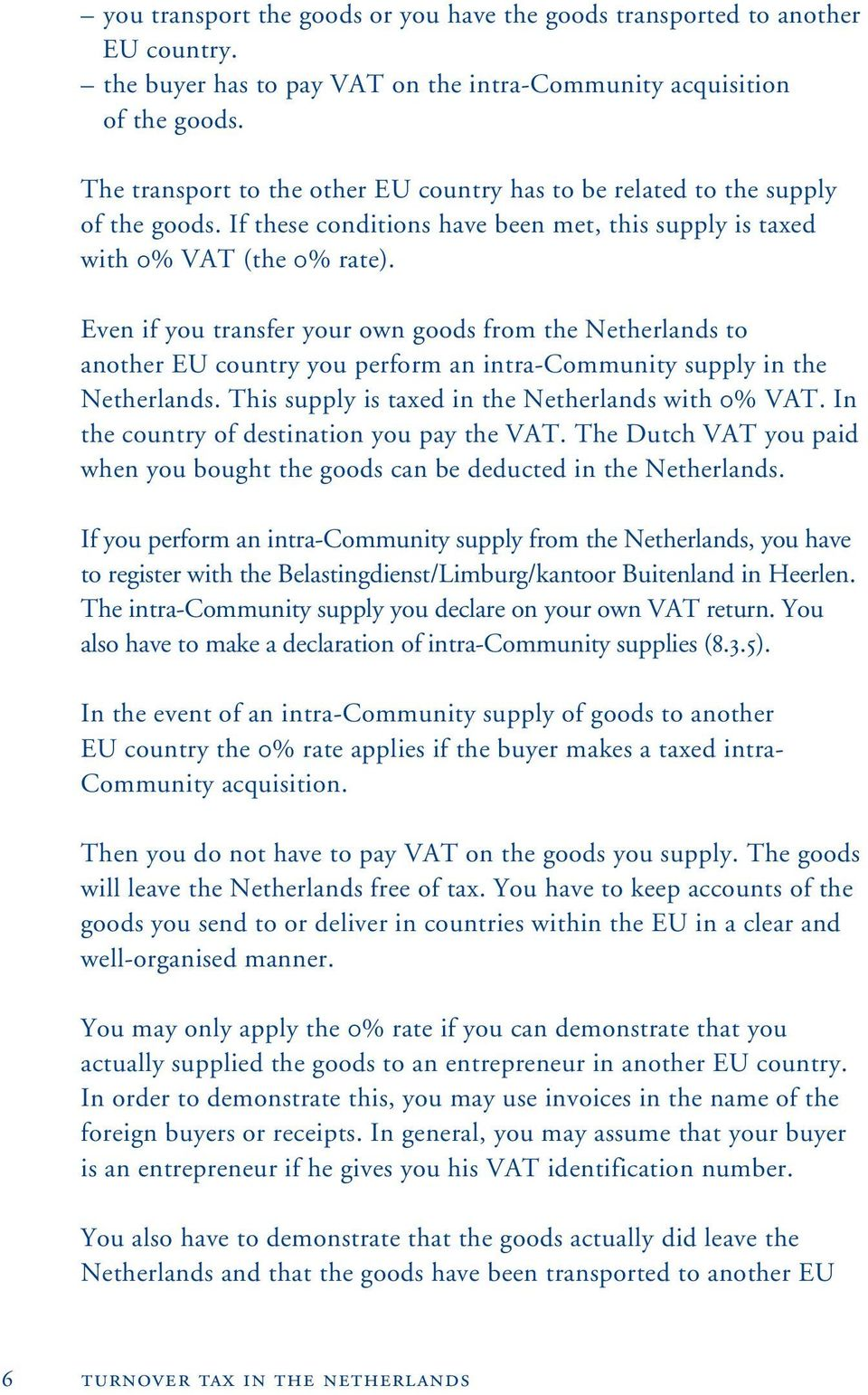 Even if you transfer your own goods from the Netherlands to another EU country you perform an intra-community supply in the Netherlands. This supply is taxed in the Netherlands with 0% VAT.